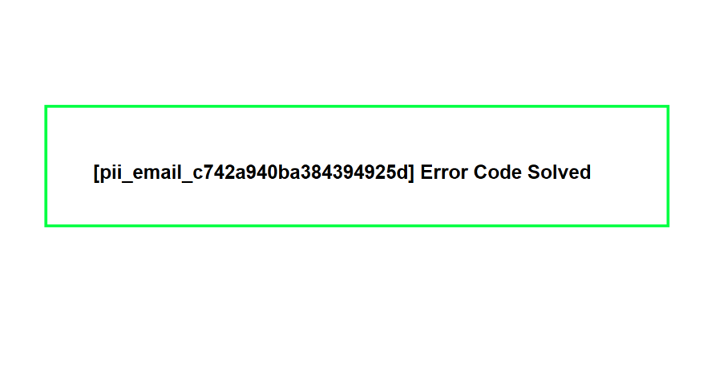 [pii_email_c742a940ba384394925d] Error Code Solved